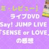 【口コミ・レビュー】ライブDVD&Blu-ray「Hey! Say! JUMP LIVE TOUR SENSE or LOVE」の感想|結論から言うと、過去最高傑作です。