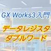 【入門編】GX Work3によるプログラム講座015 ーデータレジスタ・ダブルワードとはー