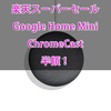 Google Home MiniとChromecastが半額!楽天ブックススーパーセール開催中!エントリー必須キャンペーン一覧!