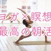 【効果を実感】「ヨガ」×「瞑想」=「最高の朝活」の理由!!