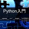 【Python入門】if __name__ == '__main__'ってなに?