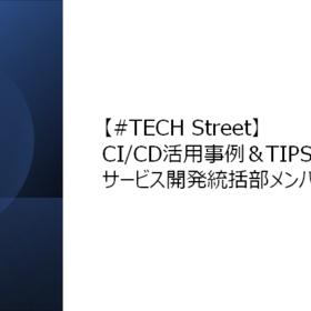 【#TECH Street】CI/CD活用事例&TIPS発表会にサービス開発統括部メンバーが登壇しました!