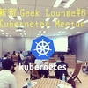 新宿Geek Lounge#6 Kubernetes Meetupを開催しました