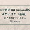 DMS撤退 && Aurora撤退 を決めてきた 【DMS撤退編】