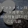 ビットコインFXに1ヶ月半投資して30万円を137万円にしたので、自動売買EAの話など