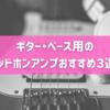 ギター、ベース用のヘッドホンアンプおすすめ3選!