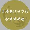 『月曜日戦争』吉澤嘉代子さんのおすすめ曲