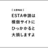 【 注意喚起 】ESTA申請は模倣サイトにご注意を | 高額な代行業者に引っかかると大損しますよ