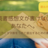【夏休みの宿題】読書感想文が書けないあなたへ、書き方と文字数をうめて提出する方法