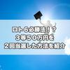 ロト6必勝法!?10万円でできるかなで100万円当選した方法とは?
