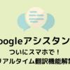 【Google アシスタント】ついにスマホで!祝リアルタイム翻訳機能解禁!