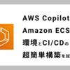 AWS CopilotでAmazon ECSの環境とCI/CDの超簡単構築を試してみた