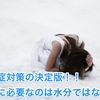 熱中症対策の決定版!! 本当に必要なのは水分ではない? (Decision version of measures against heat stroke !! Is not it really water necessary?)