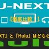 【徹底比較!】『U-NEXT』と『Hulu』はどちらがお得か【比較表付き】