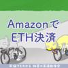 Amazonでイーサリアム(ETH)決済が可能に、スタートアップ企業が共同開発