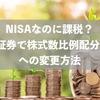 NISAなのに課税?SBI証券で株式数比例配分方式への変更方法