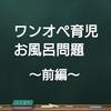 ワンオペ育児、お風呂問題 〜前編〜