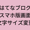 【はてなブログ】超簡単☆スマホ画面の文字を見やすくする