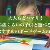 大人もドハマり!4歳くらいの子供と遊べるおすすめのボードゲーム5選