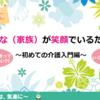 2/21 みんな(家族)が笑顔でいるために 〜初めての介護入門編〜