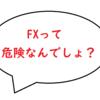 FXって危険なんでしょ? いいえ、危険じゃないですよ!