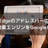 Edge(エッジ)のアドレスバーの検索エンジンをGoogleにする