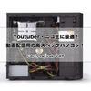 Youtuber・ニコ生・動画配信用の高スペックパソコン! [raytrek-V XT]