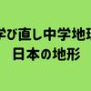 「学び直し中学地理」日本の地形