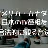 アメリカ・カナダで日本のテレビを合法的に視聴する方法3選!【北米・TV・NHK・Eテレ】