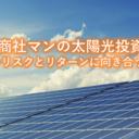 『現役商社マンの太陽光投資』リスクとリターンに向き合う