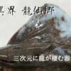 【空想異界 龍仙郷】筆先はもう繋がっていた。そして窯が繋がって、三次元に龍が棲む器が生まれる