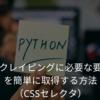 スクレイピングに必要な要素を簡単に取得する方法(CSSセレクタ)