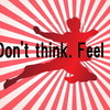 Don't think. FEEL!