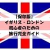 【保存版】イギリス・ロンドン初心者のための旅行徹底ガイド!|持ち物、人気の観光地、オススメ土産、治安、英語