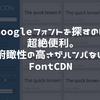 Googleフォントを探すのに超絶便利。俯瞰性の高さがハンパないFontCDN