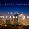 【2018年2月】ワンランク上のゴールドカード「JCBゴールド ザ・プレミア」のインビテーションをゲット!