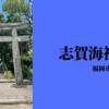 【福岡市東区】志賀海神社
