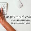 Googleショッピング広告入門!広告出稿~運用改善まで、躓きがちなポイントを中心に解説!