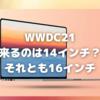 WWDC21とMacBook Proの時期的な微妙な関係〜何機種の「Pro」が発表されるの?〜