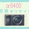 SONY「α6400」で撮影した写真をのサイズを確認してリサイズするやり方