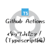 Github Actionsのアクション作ってみる(Typescript編)
