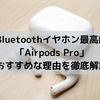 【Airpods Proレビュー・口コミ】おすすめイヤホン最高峰である理由を徹底解説