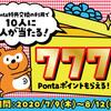 【Ponta特典交換:キャンペーン】10人に1人「777 Pontaポイント」当たります!!
