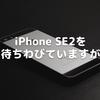iPhone SE2を待ちわびていますが