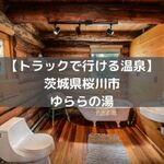 【トラックで行ける温泉】茨城県桜川市 ゆららの湯