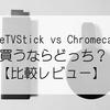 【比較レビュー】「Fire TV Stick」 vs 「Chromecast」買うならどっちだ?
