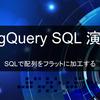 【BigQuery演習】SQLで配列をフラットに加工する