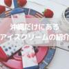 【沖縄だけにあるアイスクリーム】アメリカ生まれ沖縄育ちで有名なブルーシールや地元限定のアイスを紹介