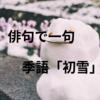 俳句で一句 季語「初雪」