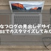 コピペでOK!はてなブログの見出しデザインをcssでカスタマイズしてみました